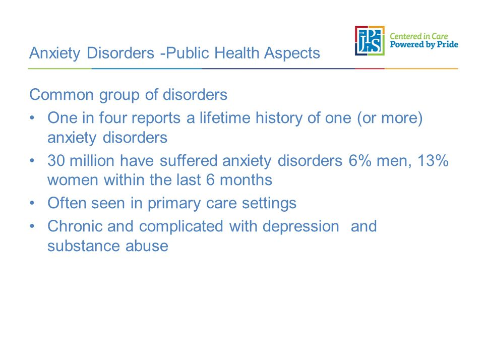Anxiety Disorders -Public Health Aspects Common group of disorders One in four reports a lifetime history of one (or more) anxiety disorders 30 million have suffered anxiety disorders 6% men, 13% women within the last 6 months Often seen in primary care settings Chronic and complicated with depression and substance abuse