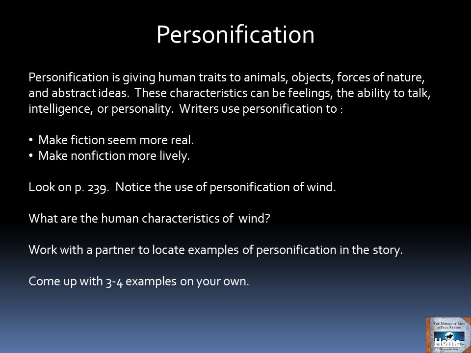 Personification Personification is giving human traits to animals, objects, forces of nature, and abstract ideas.