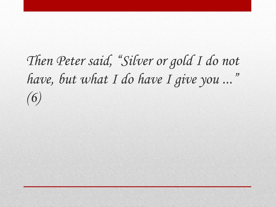 Then Peter said, Silver or gold I do not have, but what I do have I give you... (6)