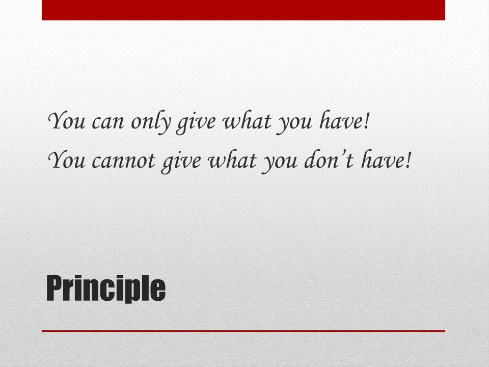 Principle You can only give what you have! You cannot give what you don't have!