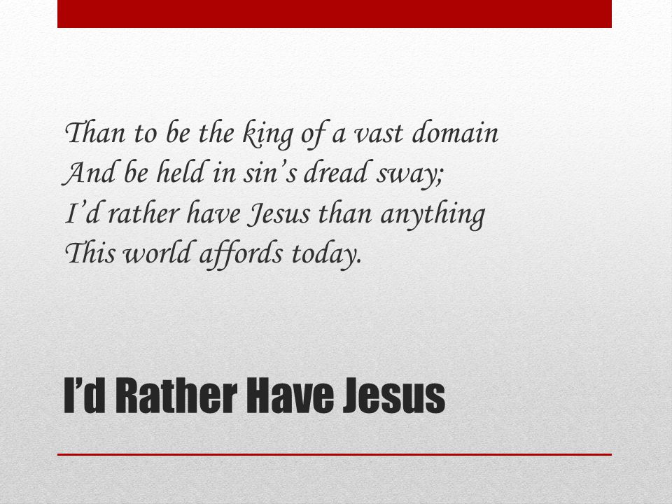 I'd Rather Have Jesus Than to be the king of a vast domain And be held in sin's dread sway; I'd rather have Jesus than anything This world affords today.