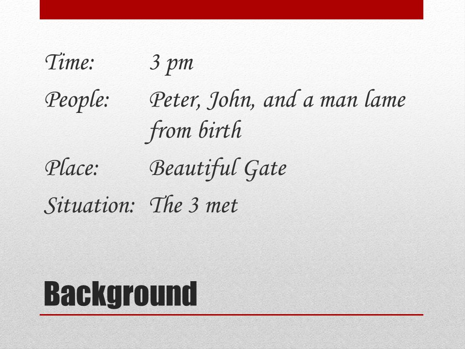 Background Time:3 pm People:Peter, John, and a man lame from birth Place:Beautiful Gate Situation:The 3 met
