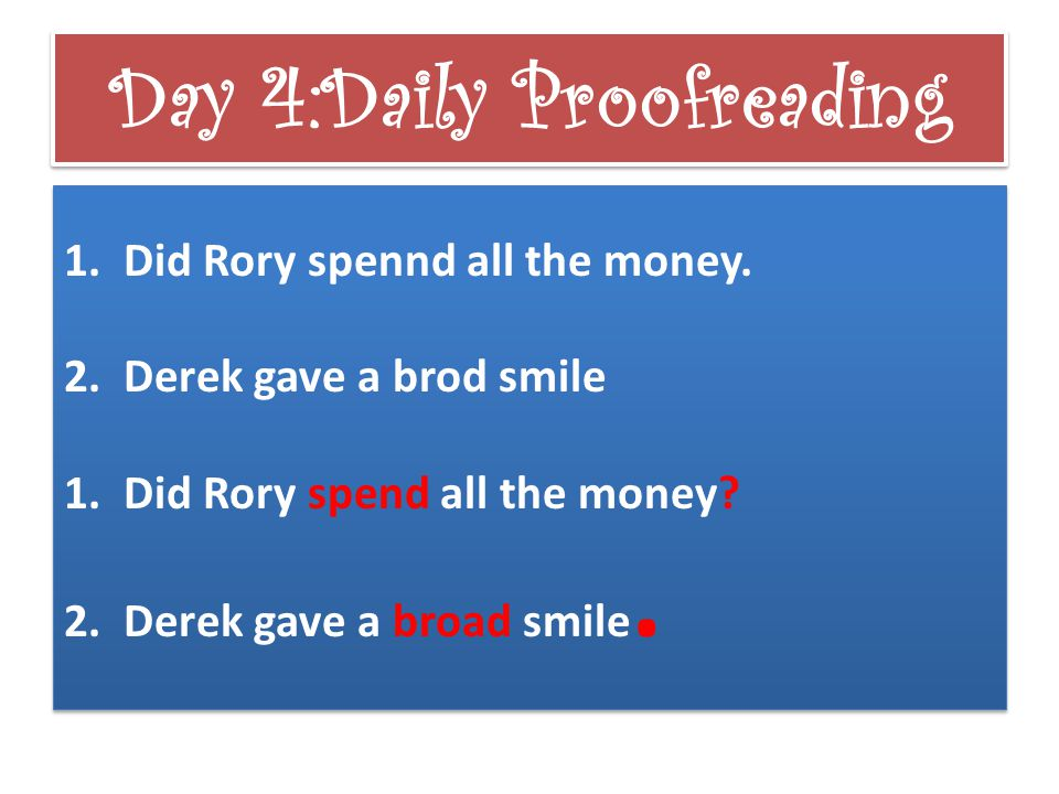 Day 4:Daily Proofreading 1.Did Rory spennd all the money. 2.Derek gave a brod smile 1.Did Rory spend all the money? 2.Derek gave a broad smile. 1.Did