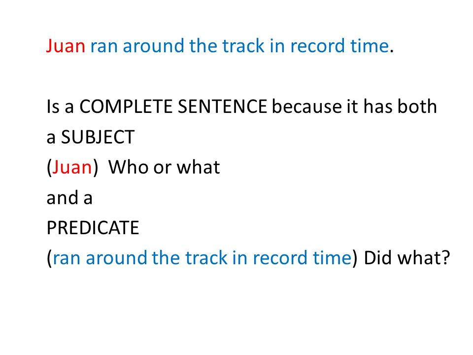 Juan ran around the track in record time. Is a COMPLETE SENTENCE because it has both a SUBJECT (Juan) Who or what and a PREDICATE (ran around the trac