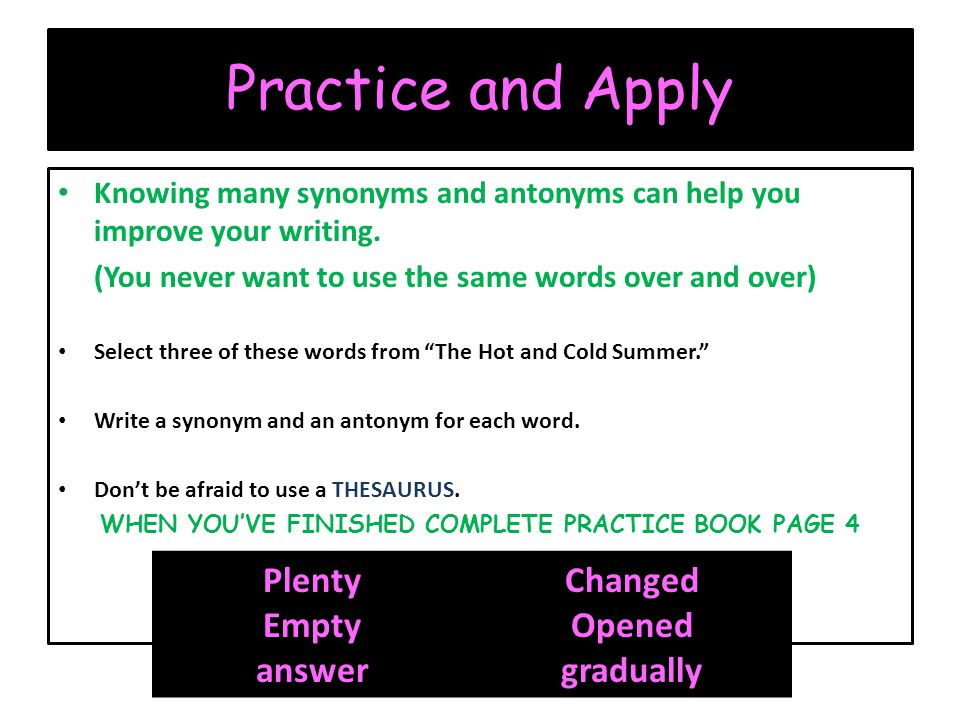 Practice and Apply Knowing many synonyms and antonyms can help you improve your writing.