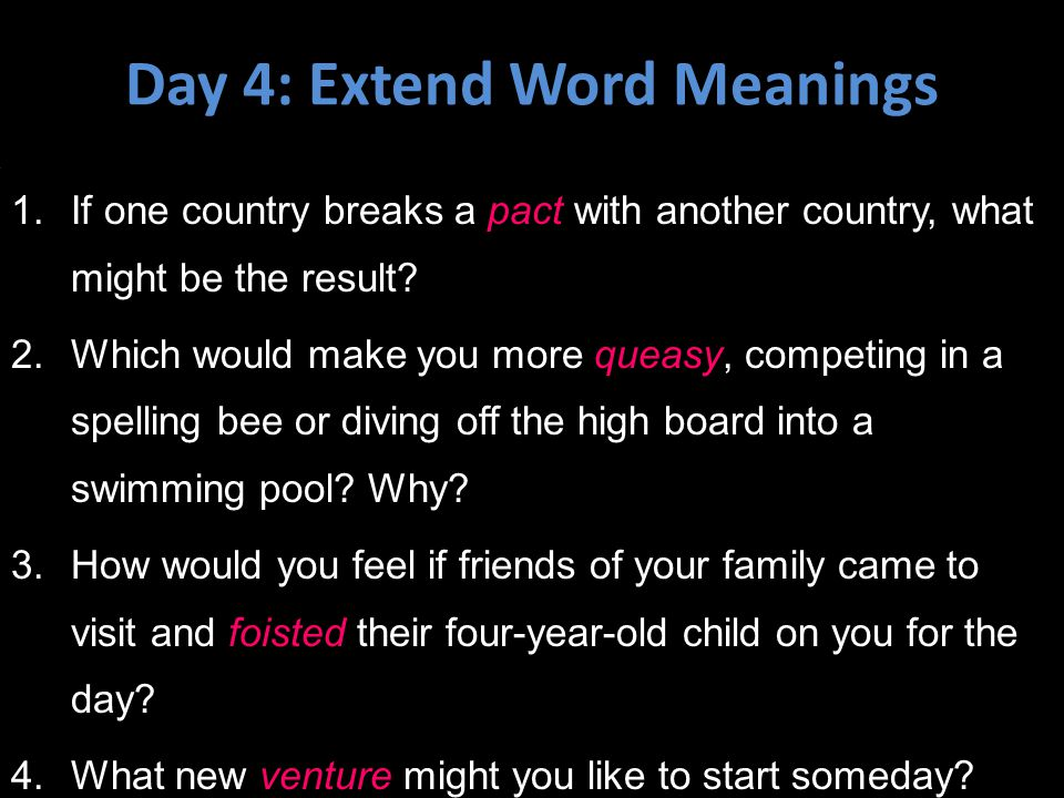 Day 4: Extend Word Meanings 1.If one country breaks a pact with another country, what might be the result? 2.Which would make you more queasy, competi