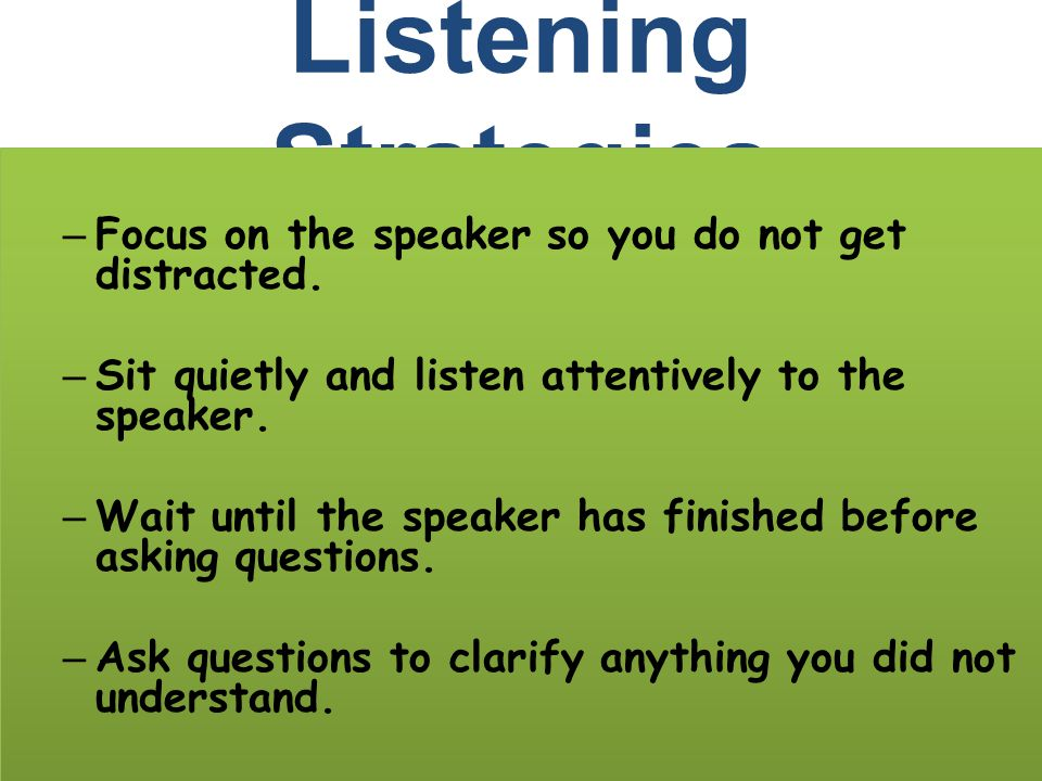 Listening Strategies – Focus on the speaker so you do not get distracted. – Sit quietly and listen attentively to the speaker. – Wait until the speake