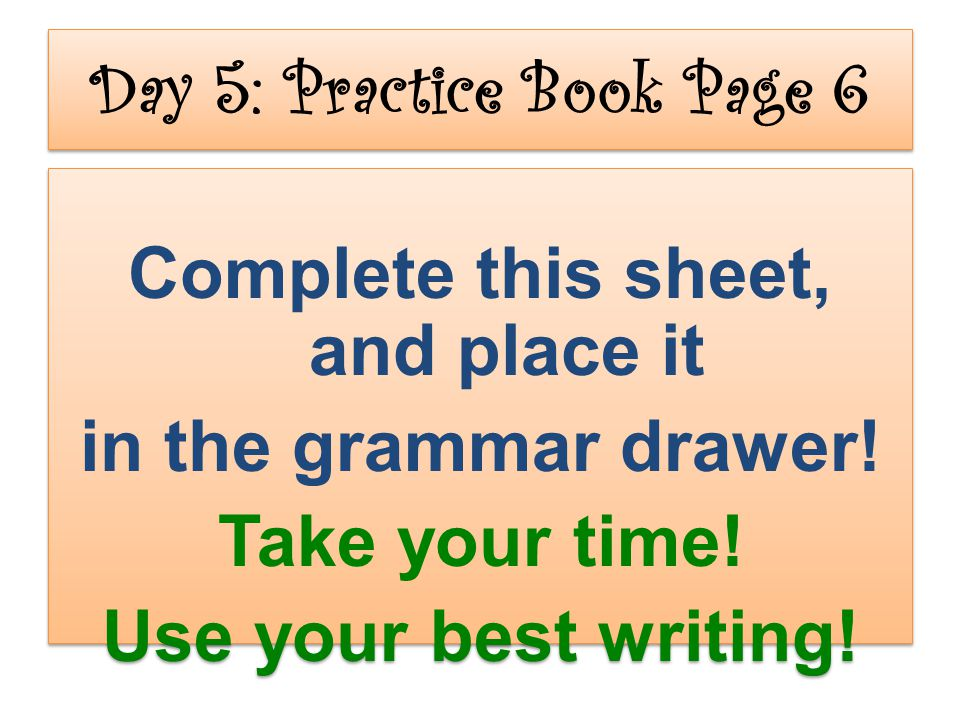 Day 5: Practice Book Page 6 Complete this sheet, and place it in the grammar drawer! Take your time! Use your best writing! Complete this sheet, and p