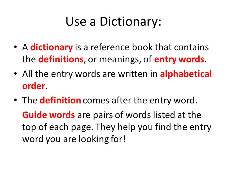 Use a Dictionary: A dictionary is a reference book that contains the definitions, or meanings, of entry words. All the entry words are written in alph
