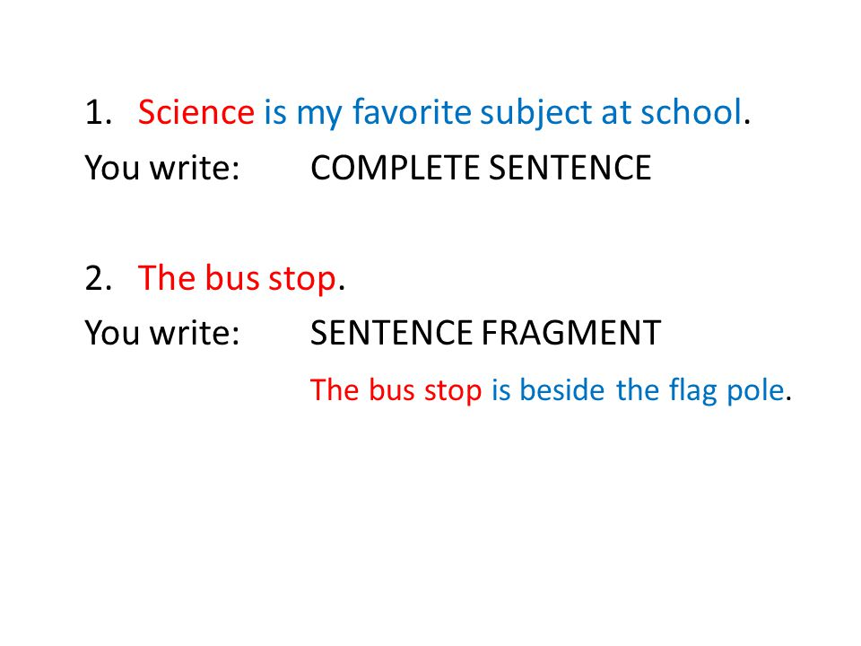 1.Science is my favorite subject at school. You write:COMPLETE SENTENCE 2.The bus stop. You write:SENTENCE FRAGMENT The bus stop is beside the flag po