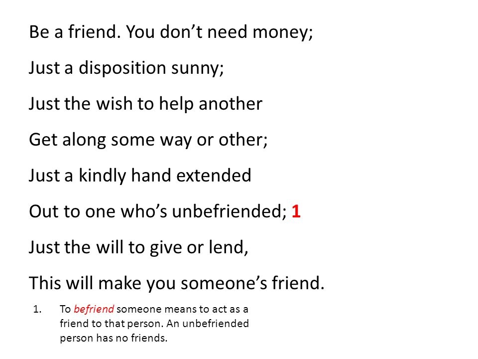 Be a friend. You don't need money; Just a disposition sunny; Just the wish to help another Get along some way or other; Just a kindly hand extended Ou