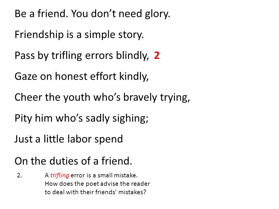 Be a friend.You don't need glory. Friendship is a simple story.
