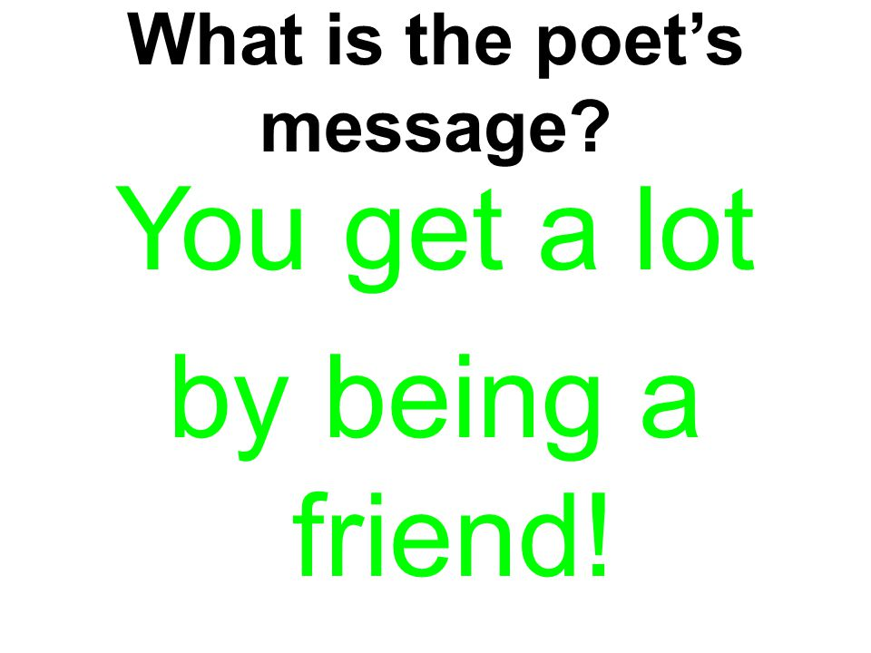 What is the poet's message? You get a lot by being a friend!