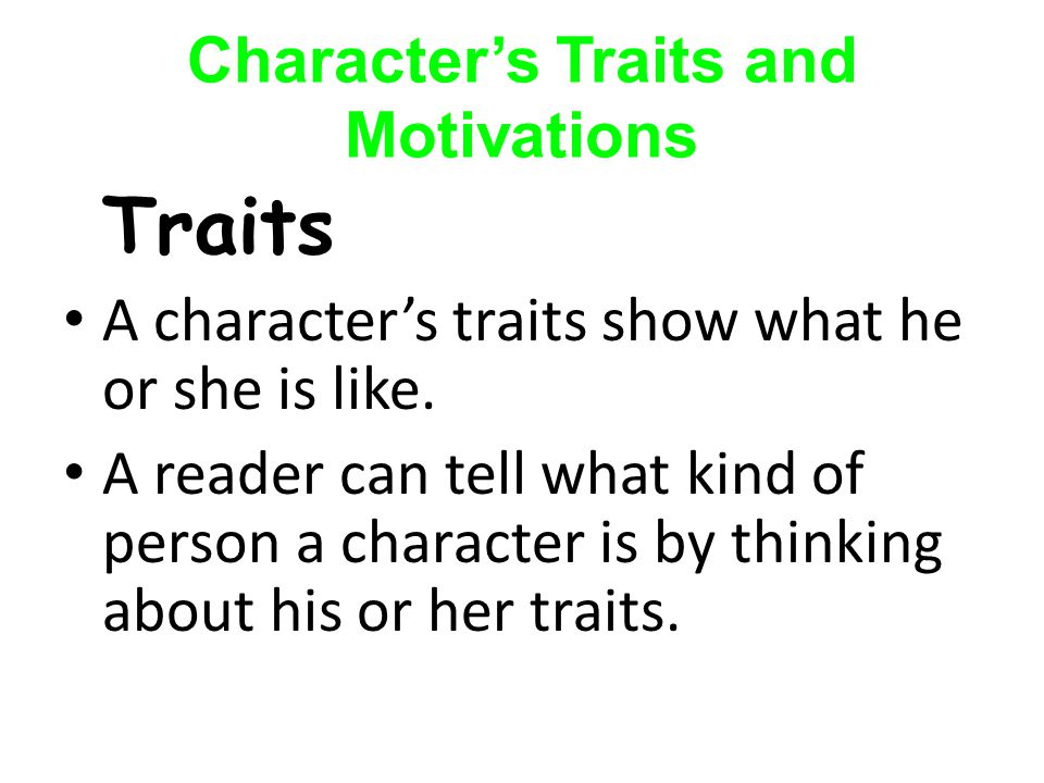 Character's Traits and Motivations Traits A character's traits show what he or she is like.