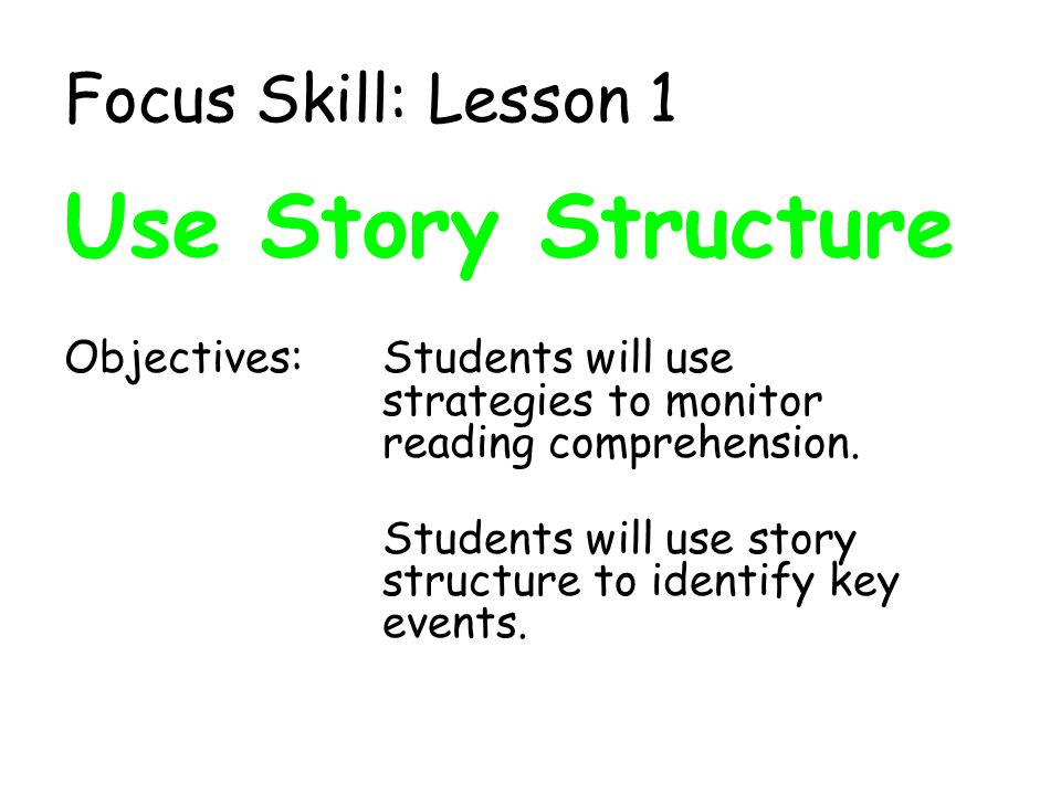 Focus Skill: Lesson 1 Use Story Structure Objectives:Students will use strategies to monitor reading comprehension. Students will use story structure