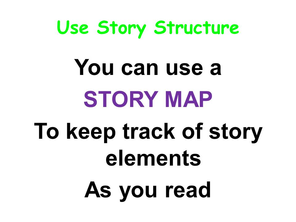 Use Story Structure You can use a STORY MAP To keep track of story elements As you read