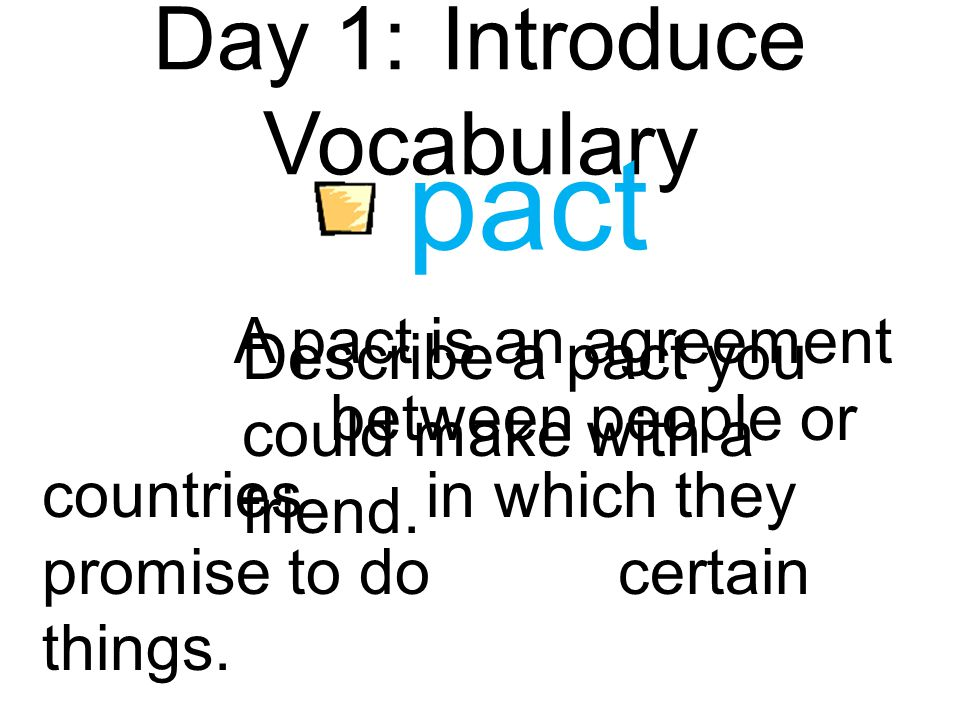 Day 1:Introduce Vocabulary pact A pact is an agreement between people or countriesin which they promise to docertain things.