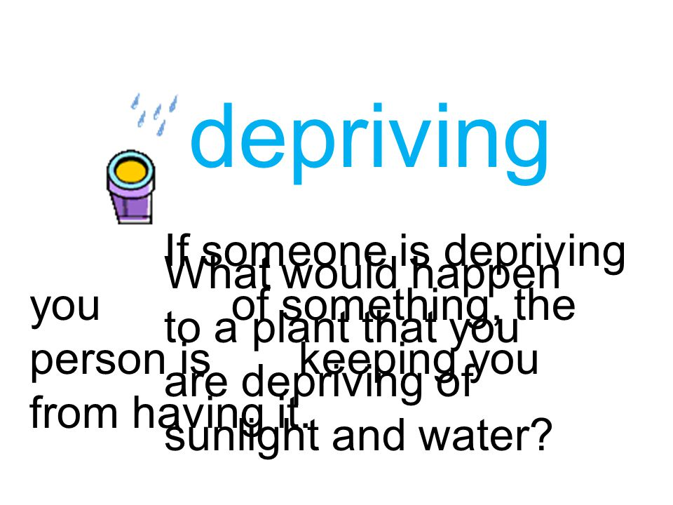 depriving If someone is depriving youof something, the person iskeeping you from having it. What would happen to a plant that you are depriving of sun