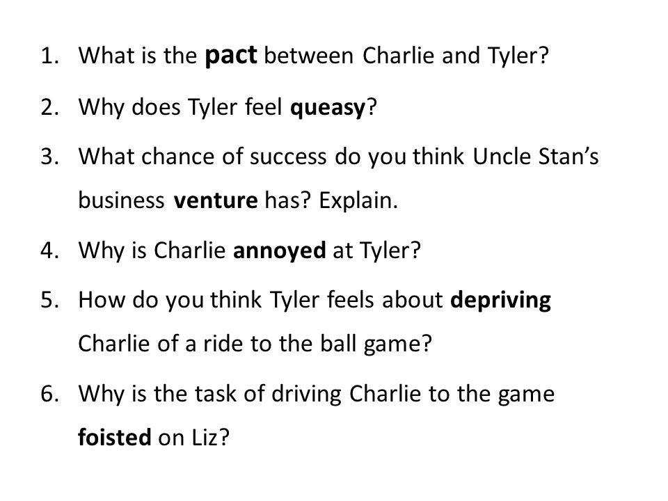 1.What is the pact between Charlie and Tyler? 2.Why does Tyler feel queasy? 3.What chance of success do you think Uncle Stan's business venture has? E