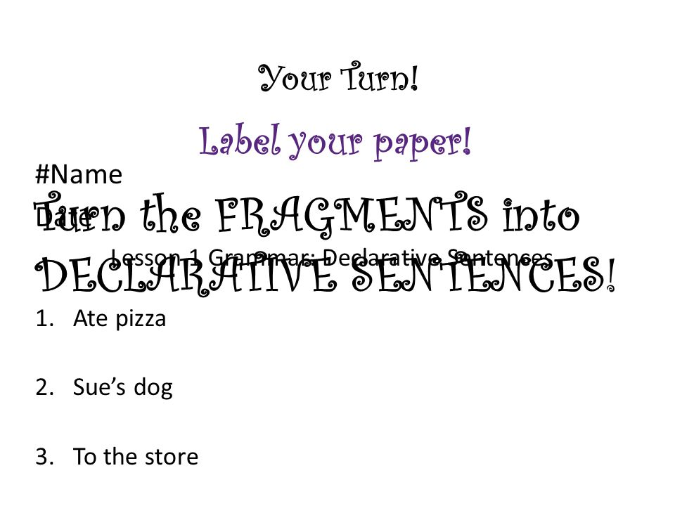 Your Turn! #Name Date Lesson 1 Grammar: Declarative Sentences 1.Ate pizza 2.Sue's dog 3.To the store Turn the FRAGMENTS into DECLARATIVE SENTENCES! La