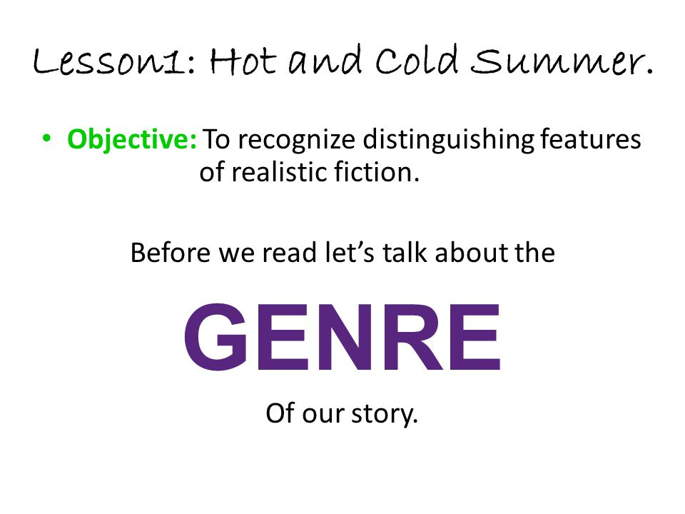 Lesson1: Hot and Cold Summer. Objective: To recognize distinguishing features of realistic fiction. Before we read let's talk about the GENRE Of our s