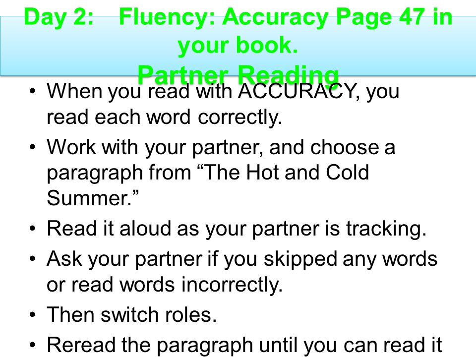 Day 2:Fluency: Accuracy Page 47 in your book. Partner Reading When you read with ACCURACY, you read each word correctly. Work with your partner, and c