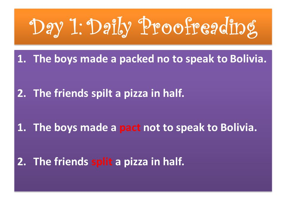 Day 1:Daily Proofreading 1.The boys made a packed no to speak to Bolivia. 2.The friends spilt a pizza in half. 1.The boys made a pact not to speak to
