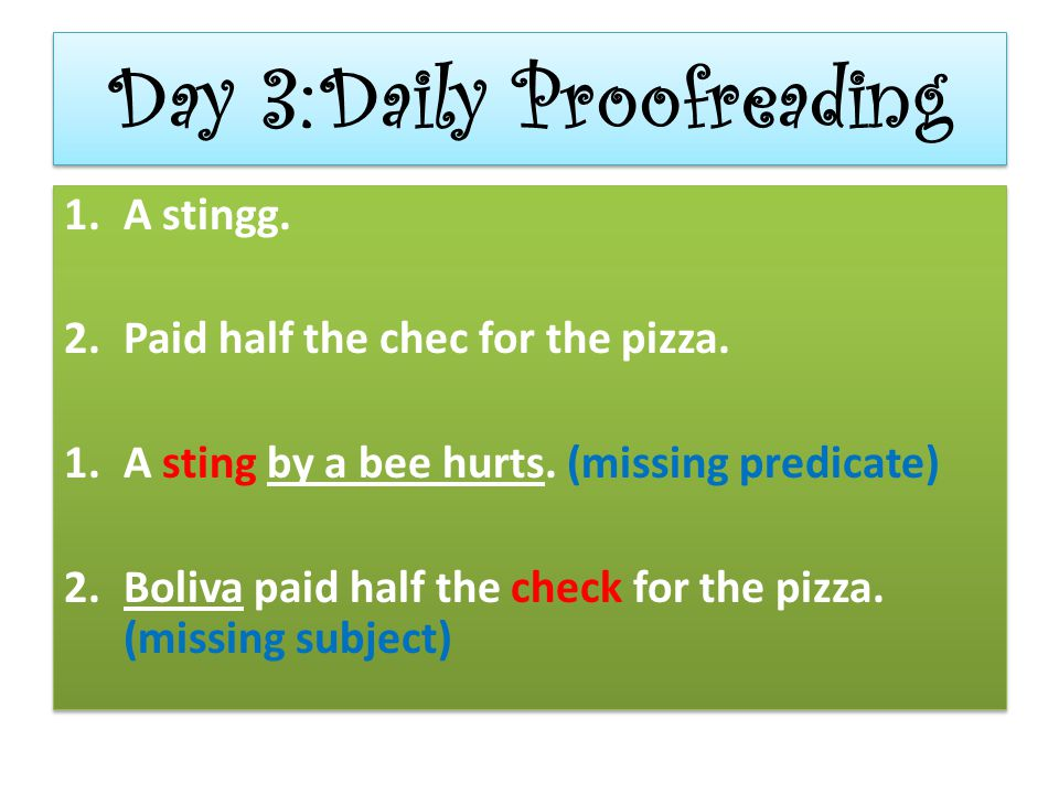 Day 3:Daily Proofreading 1.A stingg. 2.Paid half the chec for the pizza. 1.A sting by a bee hurts. (missing predicate) 2.Boliva paid half the check fo