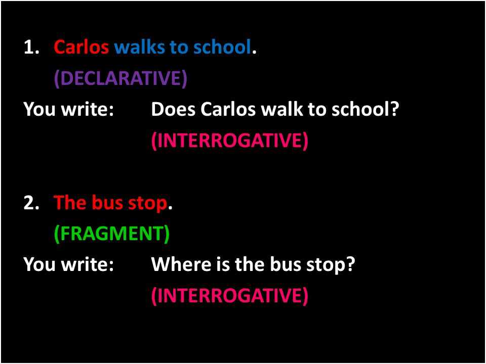 1.Carlos walks to school. (DECLARATIVE) You write:Does Carlos walk to school? (INTERROGATIVE) 2.The bus stop. (FRAGMENT) You write:Where is the bus st
