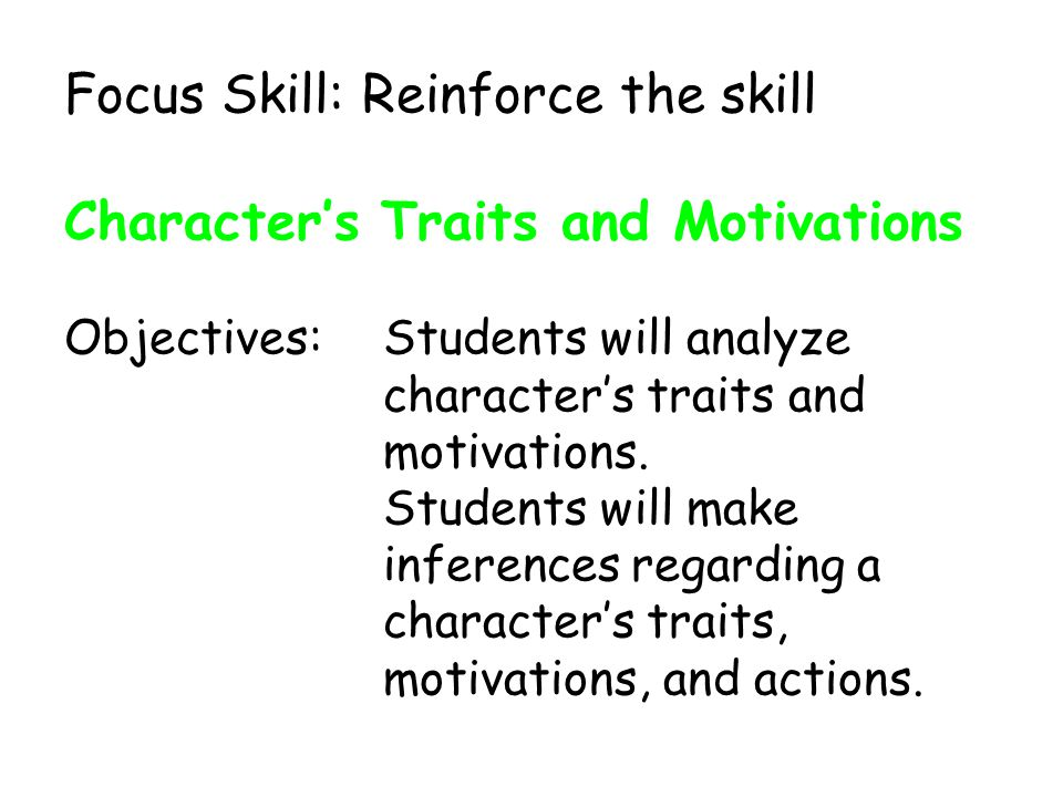 Focus Skill: Reinforce the skill Character's Traits and Motivations Objectives:Students will analyze character's traits and motivations.
