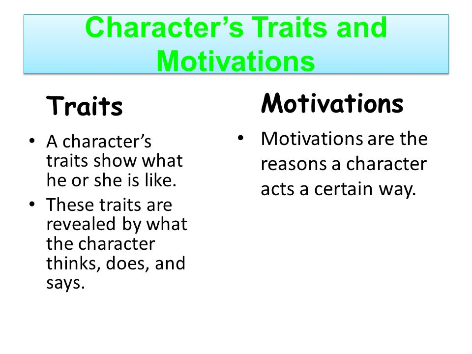 Character's Traits and Motivations Traits A character's traits show what he or she is like. These traits are revealed by what the character thinks, do