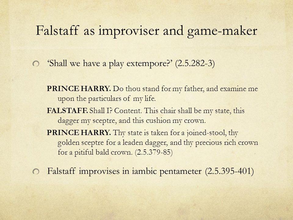 Falstaff as improviser and game-maker 'Shall we have a play extempore ' (2.5.282-3) PRINCE HARRY.