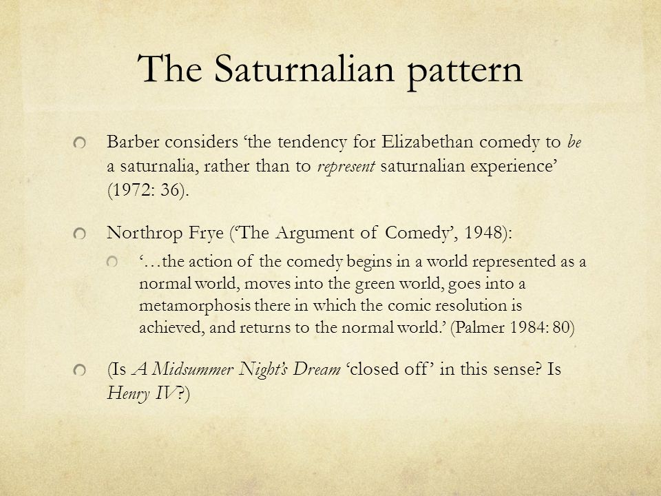 The Saturnalian pattern Barber considers 'the tendency for Elizabethan comedy to be a saturnalia, rather than to represent saturnalian experience' (1972: 36).