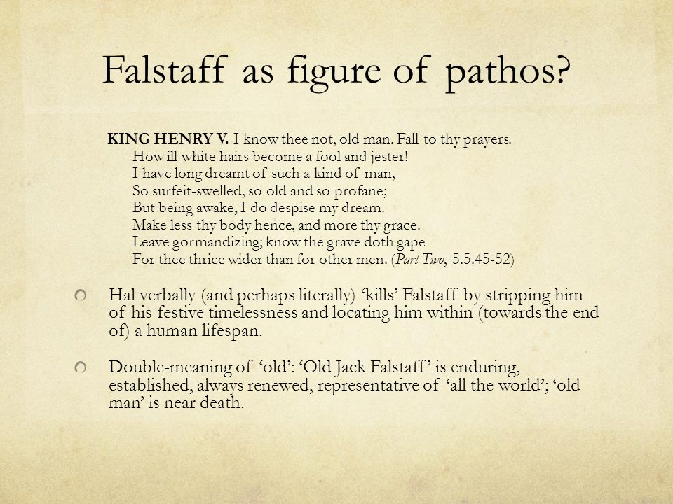 Falstaff as figure of pathos. KING HENRY V. I know thee not, old man.