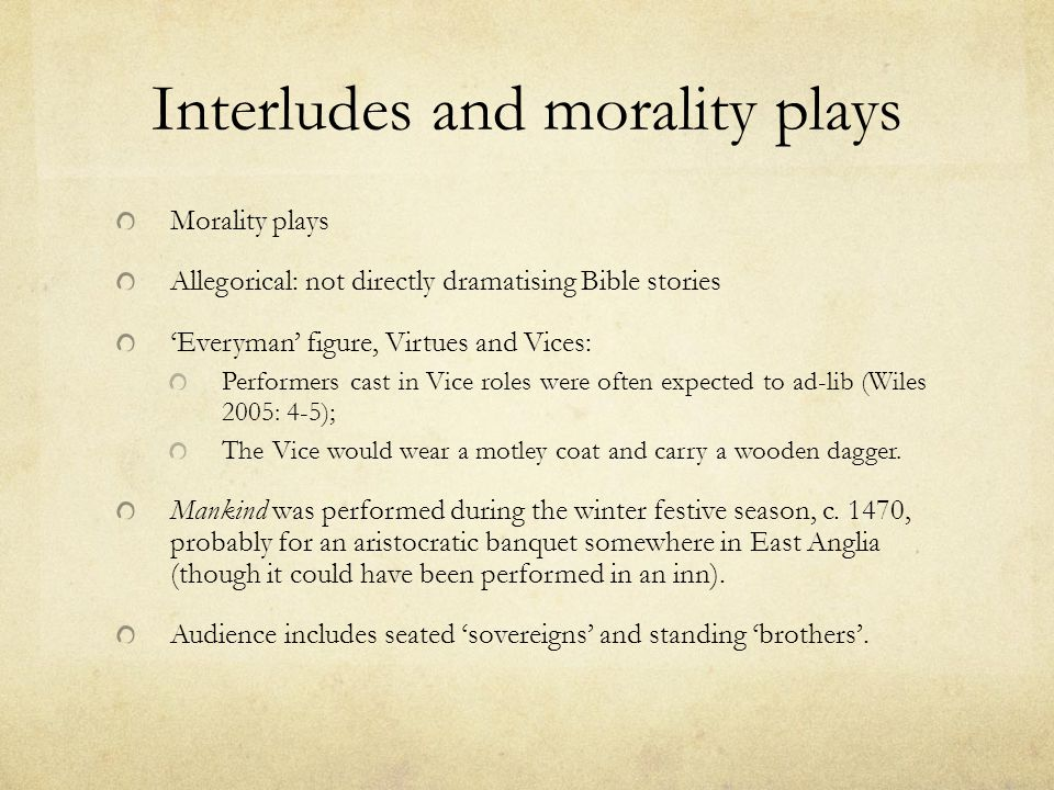 Interludes and morality plays Morality plays Allegorical: not directly dramatising Bible stories 'Everyman' figure, Virtues and Vices: Performers cast in Vice roles were often expected to ad-lib (Wiles 2005: 4-5); The Vice would wear a motley coat and carry a wooden dagger.
