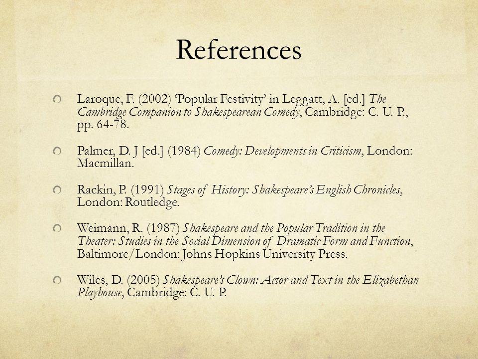 References Laroque, F. (2002) 'Popular Festivity' in Leggatt, A.