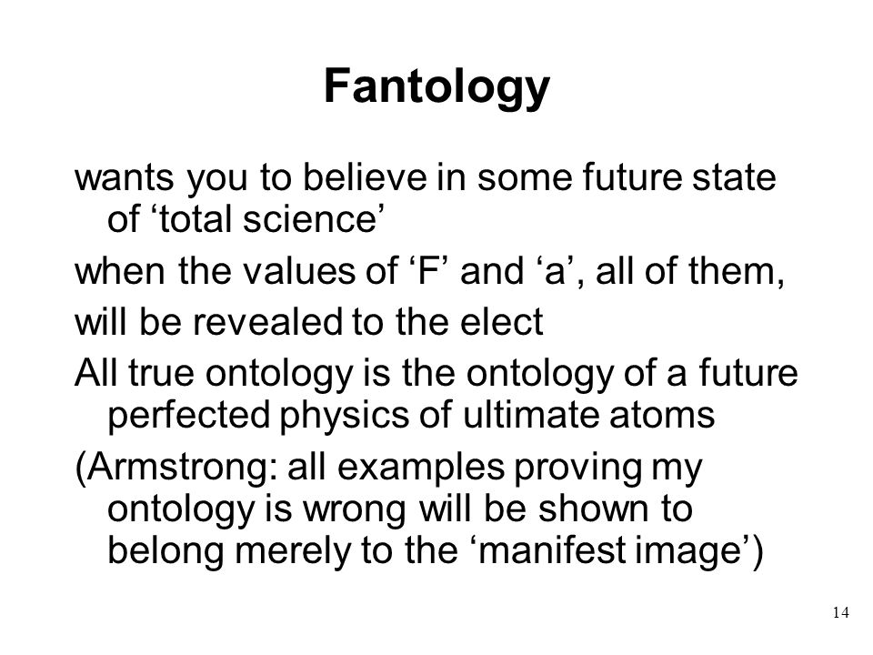 14 Fantology wants you to believe in some future state of 'total science' when the values of 'F' and 'a', all of them, will be revealed to the elect All true ontology is the ontology of a future perfected physics of ultimate atoms (Armstrong: all examples proving my ontology is wrong will be shown to belong merely to the 'manifest image')