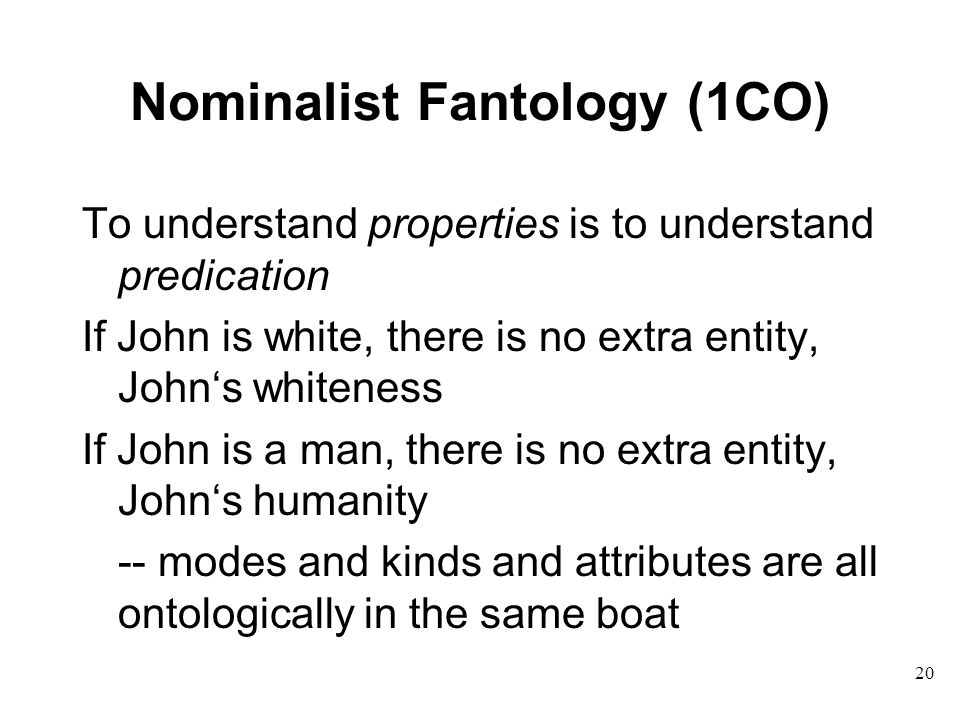 20 Nominalist Fantology (1CO) To understand properties is to understand predication If John is white, there is no extra entity, John's whiteness If John is a man, there is no extra entity, John's humanity -- modes and kinds and attributes are all ontologically in the same boat