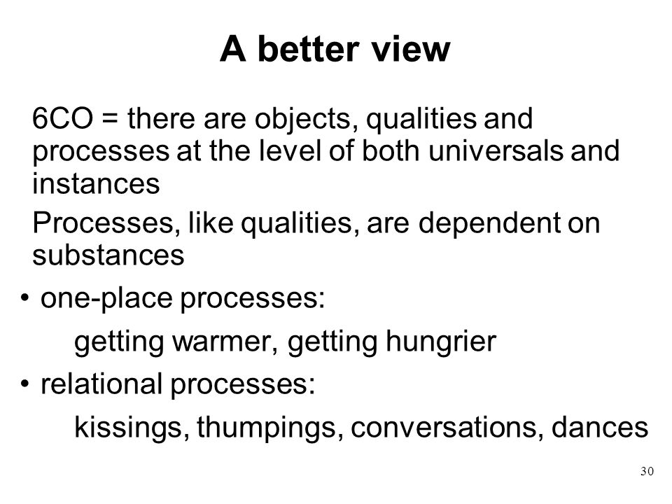 30 A better view 6CO = there are objects, qualities and processes at the level of both universals and instances Processes, like qualities, are dependent on substances one-place processes: getting warmer, getting hungrier relational processes: kissings, thumpings, conversations, dances