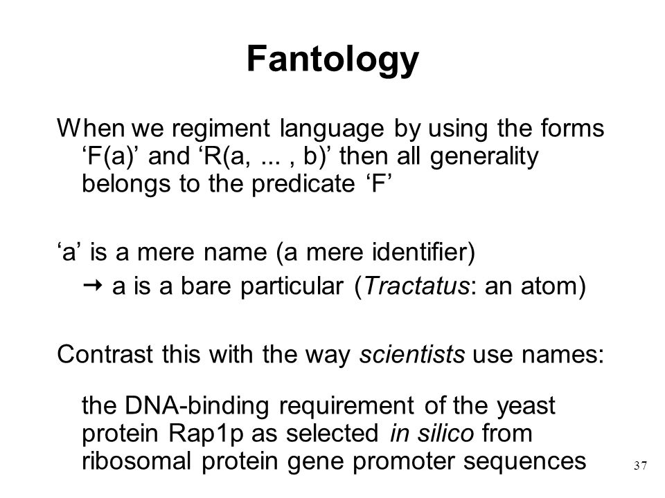 37 Fantology When we regiment language by using the forms 'F(a)' and 'R(a,..., b)' then all generality belongs to the predicate 'F' 'a' is a mere name (a mere identifier)  a is a bare particular (Tractatus: an atom) Contrast this with the way scientists use names: the DNA-binding requirement of the yeast protein Rap1p as selected in silico from ribosomal protein gene promoter sequences
