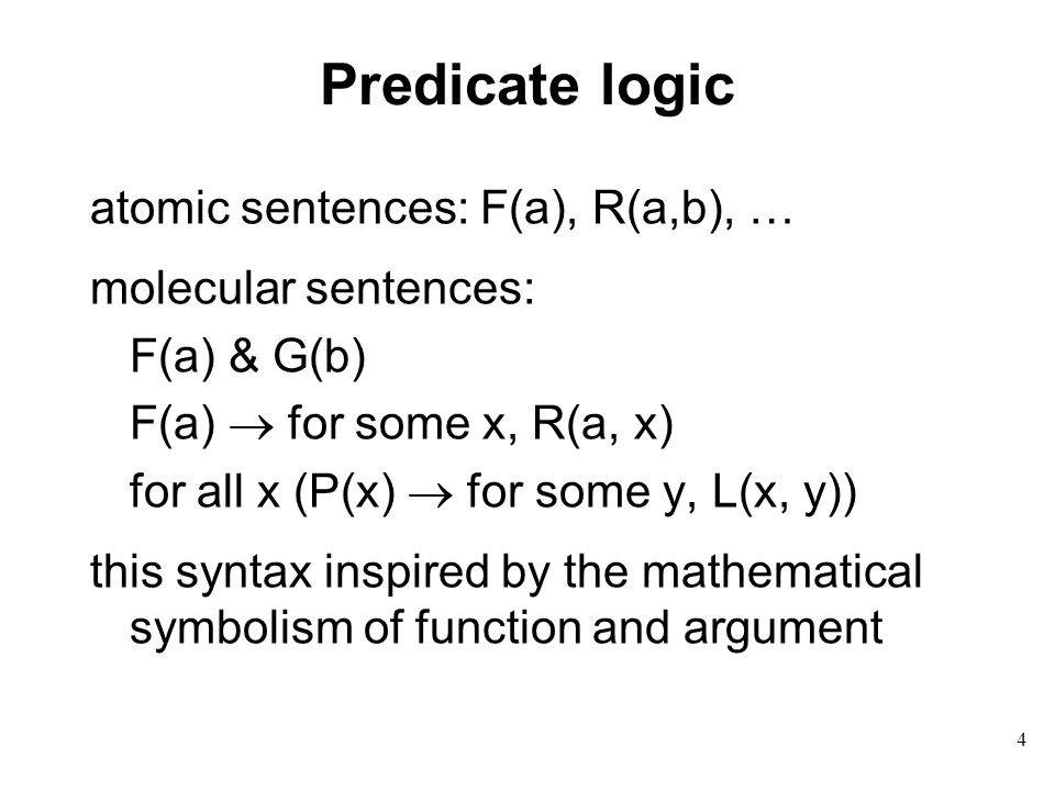 Predicate logic atomic sentences: F(a), R(a,b), … molecular sentences: F(a) & G(b) F(a)  for some x, R(a, x) for all x (P(x)  for some y, L(x, y)) this syntax inspired by the mathematical symbolism of function and argument 4