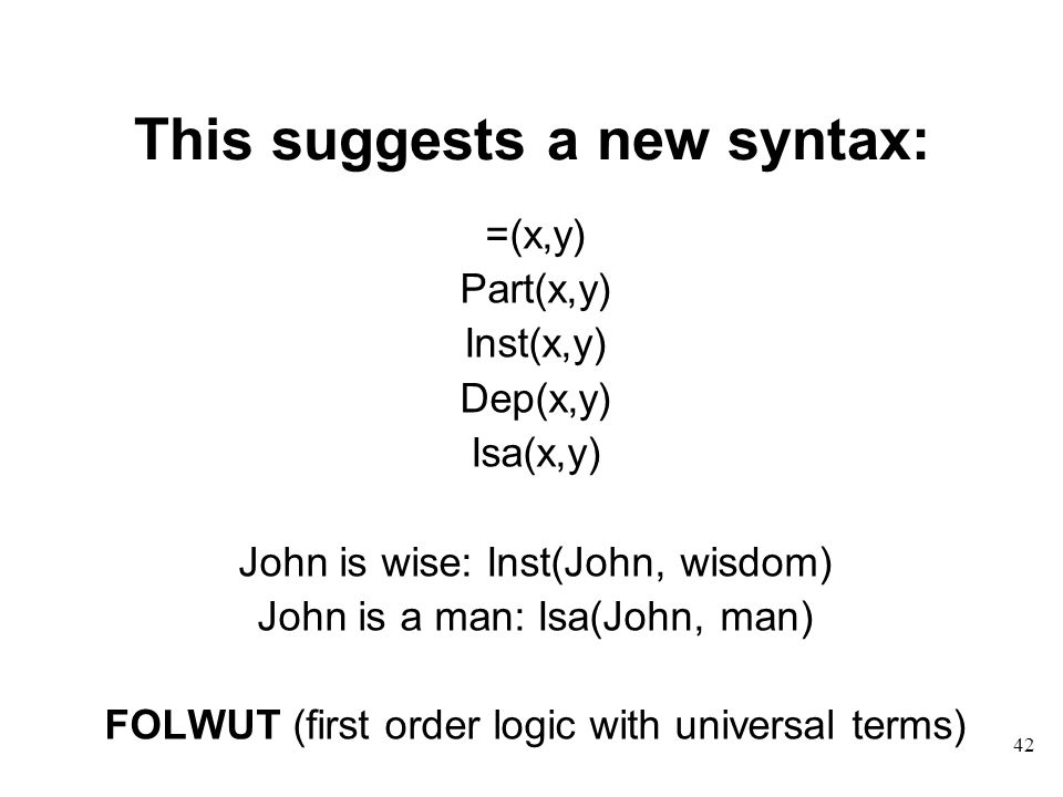 42 This suggests a new syntax: =(x,y) Part(x,y) Inst(x,y) Dep(x,y) Isa(x,y) John is wise: Inst(John, wisdom) John is a man: Isa(John, man) FOLWUT (first order logic with universal terms)