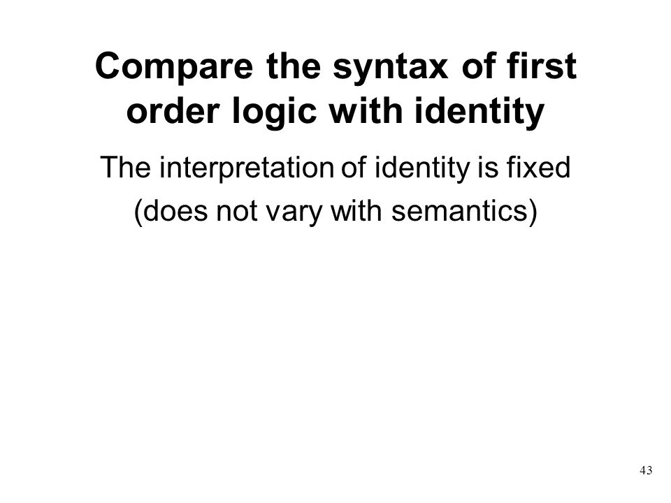 Compare the syntax of first order logic with identity The interpretation of identity is fixed (does not vary with semantics) 43