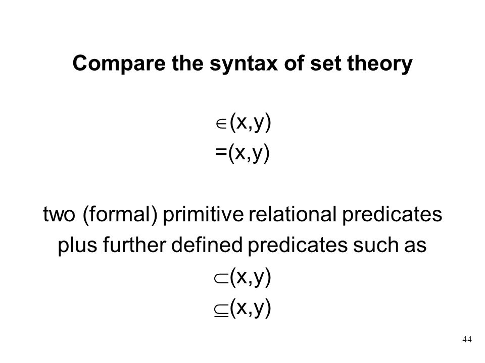 44 Compare the syntax of set theory  (x,y) =(x,y) two (formal) primitive relational predicates plus further defined predicates such as  (x,y)  (x,y)