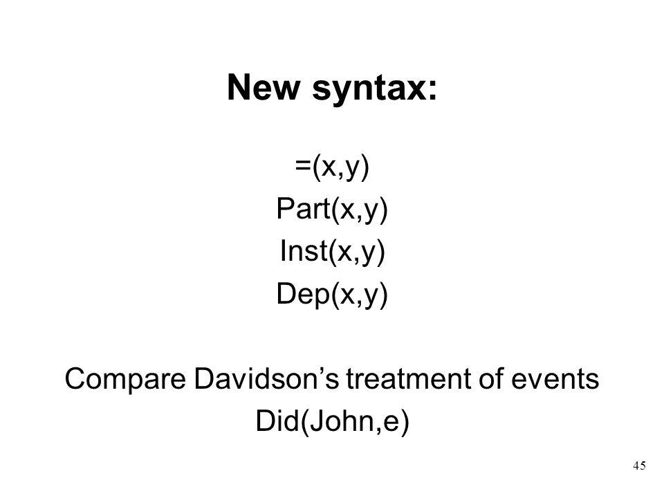 45 New syntax: =(x,y) Part(x,y) Inst(x,y) Dep(x,y) Compare Davidson's treatment of events Did(John,e)