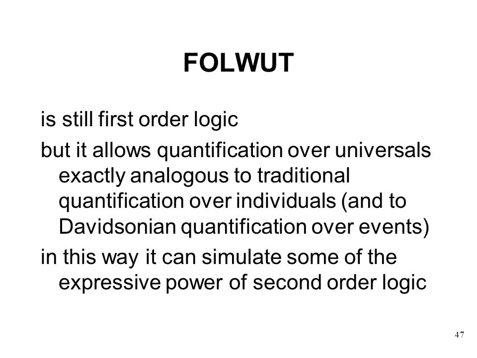 FOLWUT is still first order logic but it allows quantification over universals exactly analogous to traditional quantification over individuals (and to Davidsonian quantification over events) in this way it can simulate some of the expressive power of second order logic 47