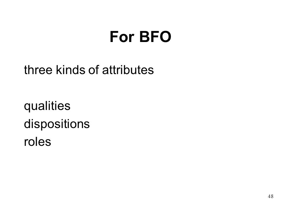 For BFO three kinds of attributes qualities dispositions roles 48
