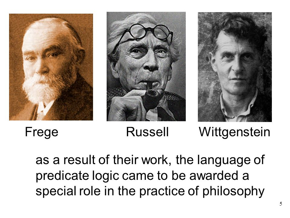 Frege Russell Wittgenstein as a result of their work, the language of predicate logic came to be awarded a special role in the practice of philosophy 5