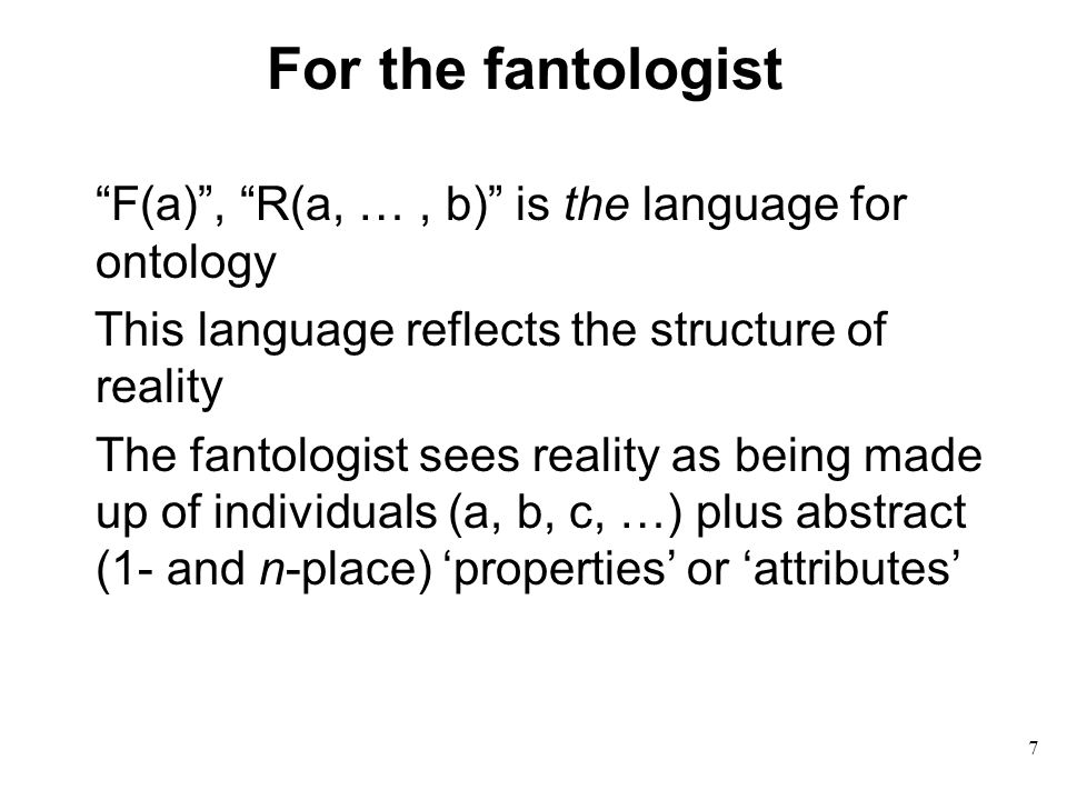 7 For the fantologist F(a) , R(a, …, b) is the language for ontology This language reflects the structure of reality The fantologist sees reality as being made up of individuals (a, b, c, …) plus abstract (1- and n-place) 'properties' or 'attributes'
