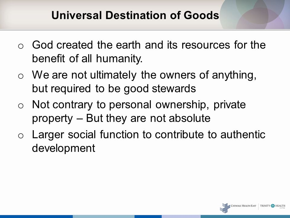 Universal Destination of Goods o God created the earth and its resources for the benefit of all humanity.